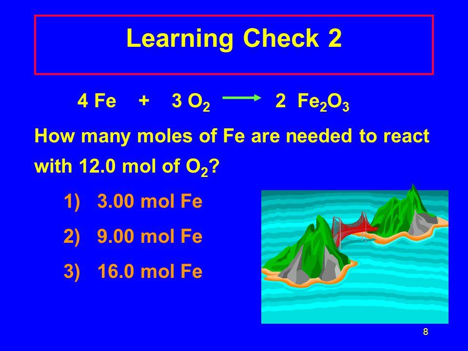 8 Learning Check 2 4 Fe + 3 O 2 2 Fe 2 O 3 How many moles of Fe are needed to react with 12.0 mol of O 2 ? 1) 3.00 mol Fe 2) 9.00 mol Fe 3) 16.0 mol F