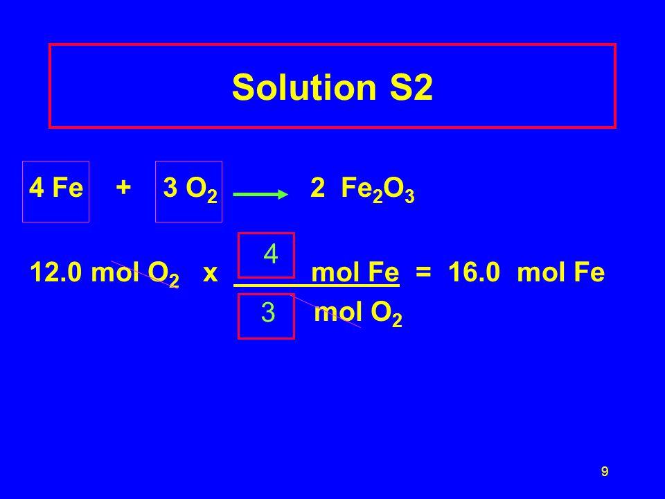 9 Solution S2 4 Fe + 3 O 2 2 Fe 2 O 3 12.0 mol O 2 x mol Fe = 16.0 mol Fe mol O 2 4 3