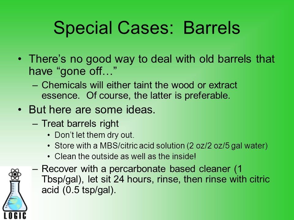 Special Cases: Barrels Theres no good way to deal with old barrels that have gone off… –Chemicals will either taint the wood or extract essence.