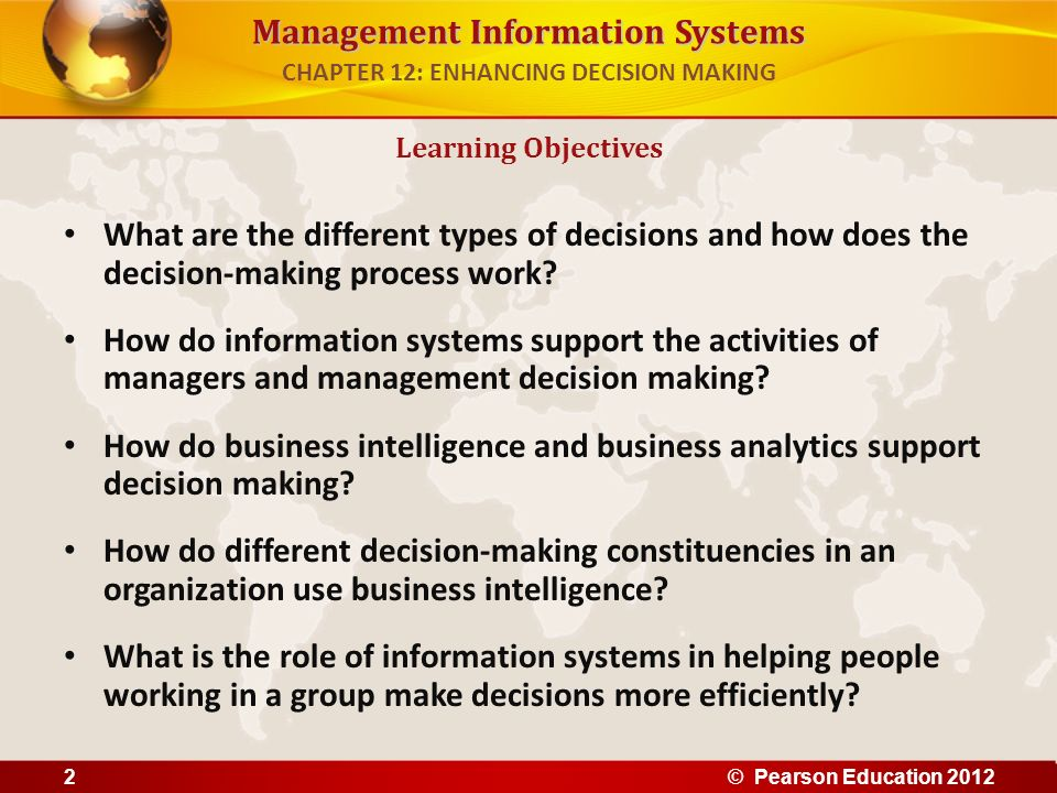 Management Information Systems Business intelligence – Infrastructure for collecting, storing, analyzing data produced by business – Databases, data warehouses, data marts Business analytics – Tools and techniques for analyzing data – OLAP, statistics, models, data mining Business intelligence vendors – Create business intelligence and analytics purchased by firms Business Intelligence in the Enterprise CHAPTER 12: ENHANCING DECISION MAKING © Pearson Education 201213