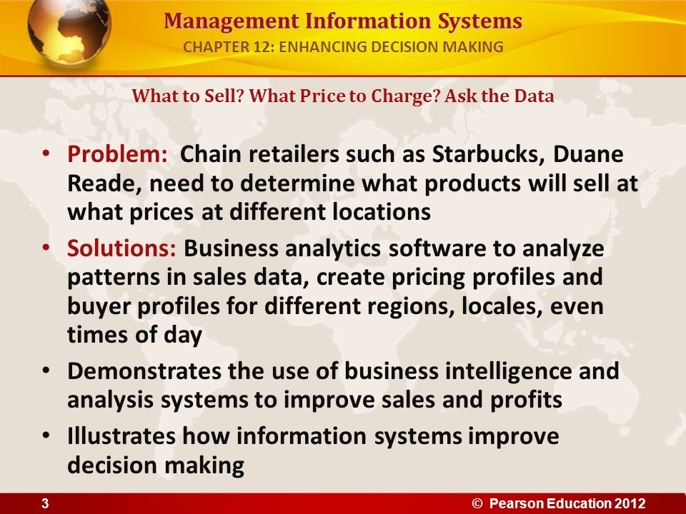 Management Information Systems Six elements in the business intelligence environment 1.Data from the business environment 2.Business intelligence infrastructure 3.Business analytics toolset 4.Managerial users and methods 5.Delivery platform – MIS, DSS, ESS 6.User interface Business Intelligence in the Enterprise CHAPTER 12: ENHANCING DECISION MAKING © Pearson Education 201214