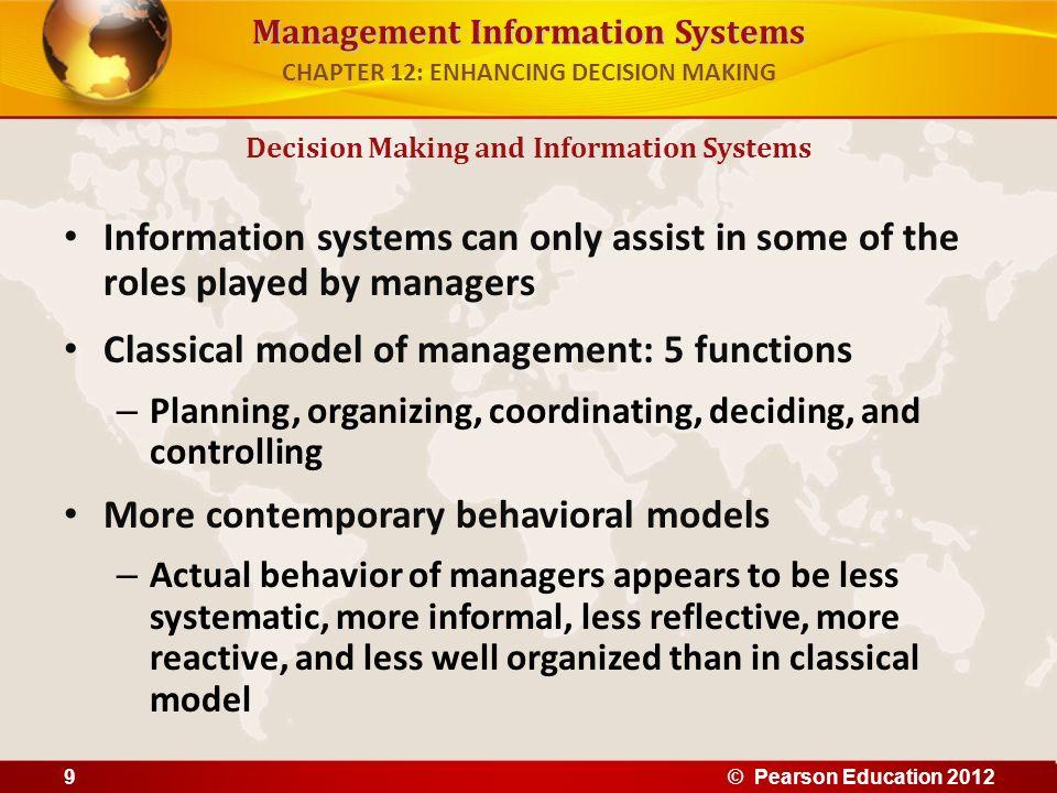 Management Information Systems Mintzbergs 10 managerial roles – Interpersonal roles 1.Figurehead 2.Leader 3.Liaison – Informational roles 4.Nerve center 5.Disseminator 6.Spokesperson – Decisional roles 7.Entrepreneur 8.Disturbance handler 9.Resource allocator 10.Negotiator Decision Making and Information Systems CHAPTER 12: ENHANCING DECISION MAKING © Pearson Education 201210