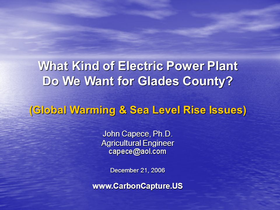 What Kind of Electric Power Plant Do We Want for Glades County? (Global Warming & Sea Level Rise Issues) John Capece, Ph.D. Agricultural Engineer Dece
