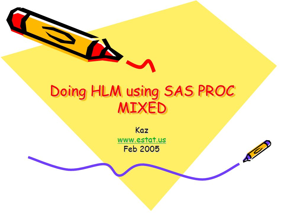 Doing HLM using SAS PROC MIXED Kaz www.estat.us Feb 2005