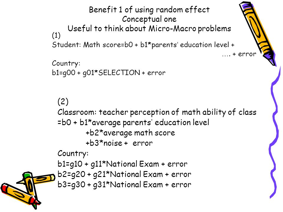 Benefit 1 of using random effect Conceptual one Useful to think about Micro-Macro problems (1) Student: Math score=b0 + b1*parents education level + …