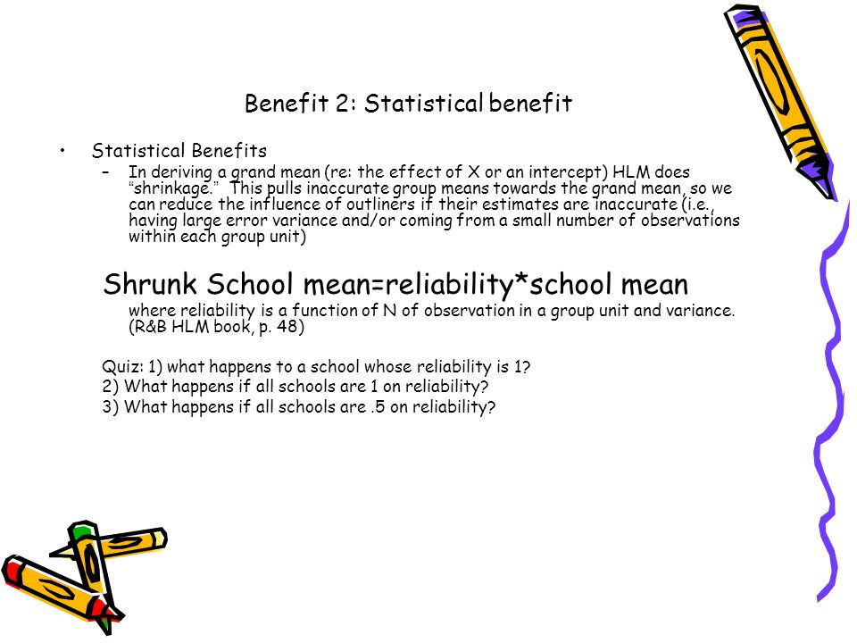 Benefit 2: Statistical benefit Statistical Benefits –In deriving a grand mean (re: the effect of X or an intercept) HLM does shrinkage. This pulls ina
