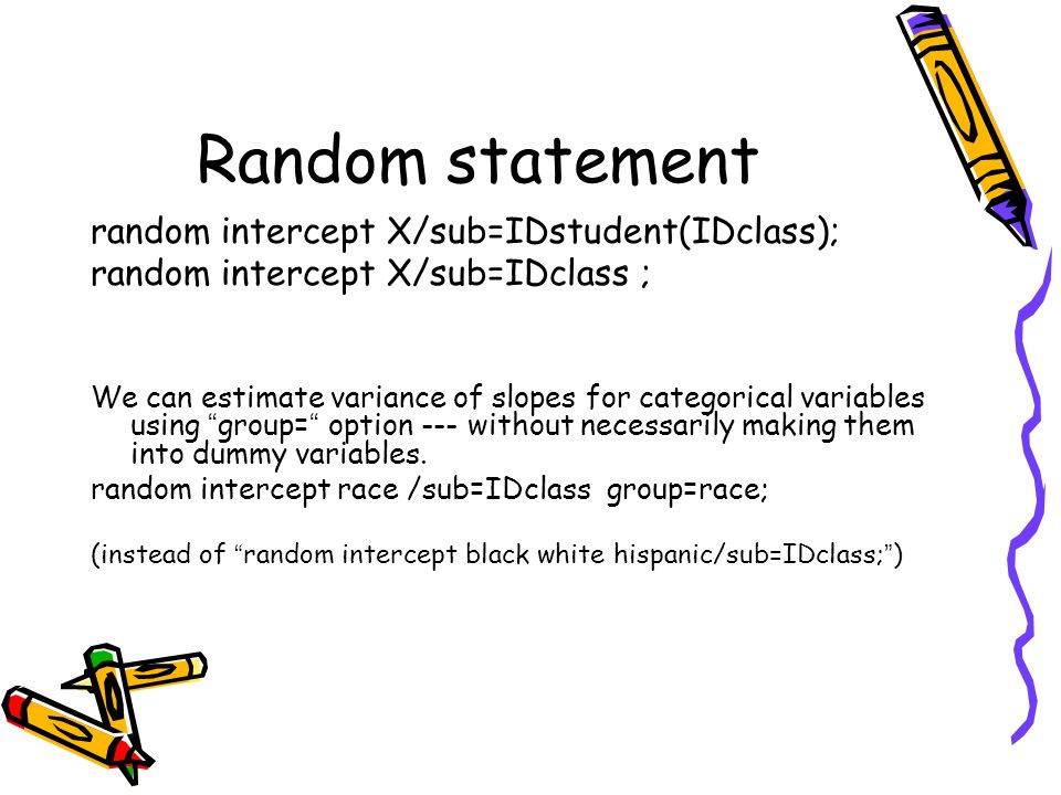 Random statement random intercept X/sub=IDstudent(IDclass); random intercept X/sub=IDclass ; We can estimate variance of slopes for categorical variab