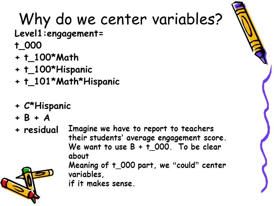 Why do we center variables? Level1:engagement= t_000 + t_100*Math + t_100*Hispanic + t_101*Math*Hispanic + C*Hispanic + B + A + residual Imagine we ha
