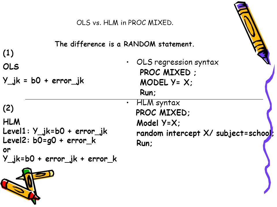 OLS vs. HLM in PROC MIXED. The difference is a RANDOM statement. OLS regression syntax PROC MIXED ; MODEL Y= X; Run; HLM syntax PROC MIXED; Model Y=X;