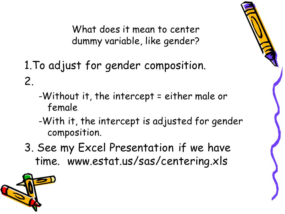 What does it mean to center dummy variable, like gender? 1.To adjust for gender composition. 2. -Without it, the intercept = either male or female -Wi