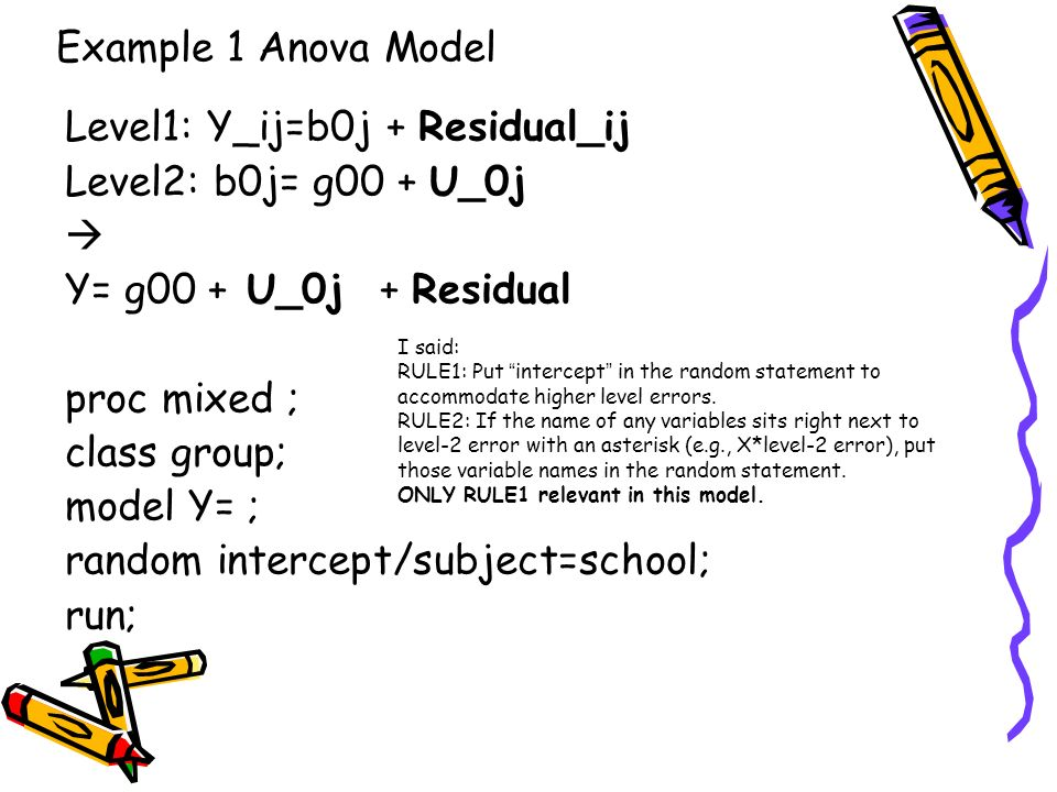 Example 1 Anova Model Level1: Y_ij=b0j + Residual_ij Level2: b0j= g00 + U_0j Y= g00 + U_0j + Residual proc mixed ; class group; model Y= ; random inte