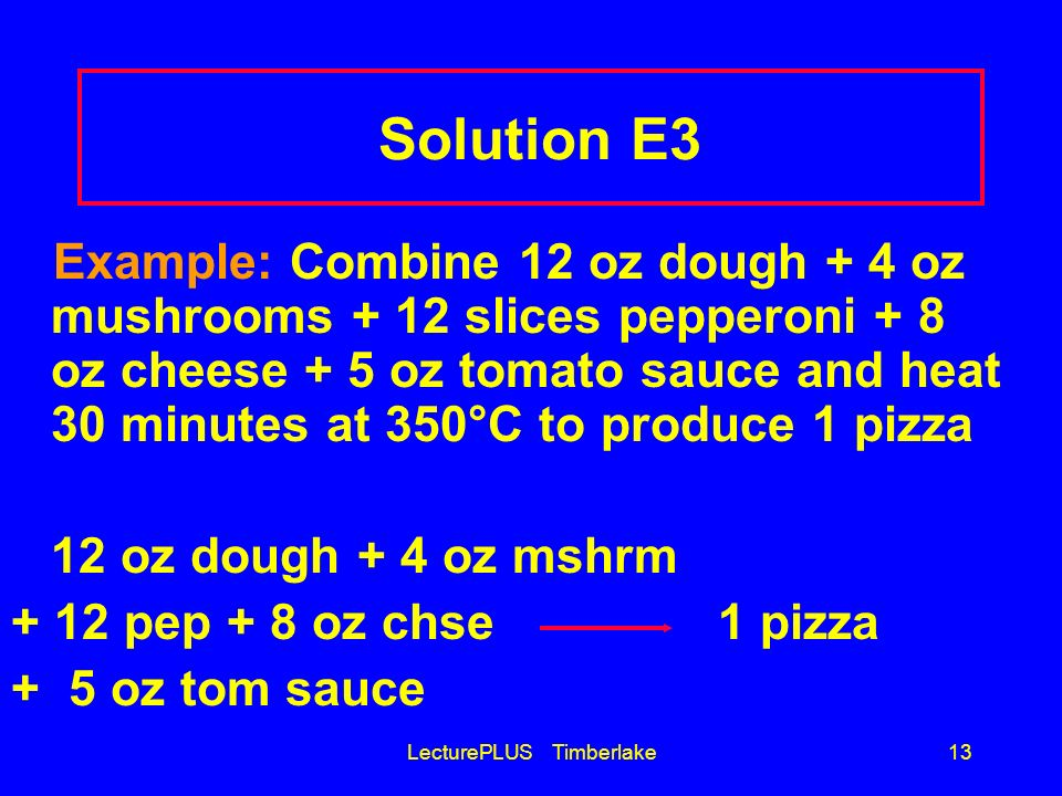 LecturePLUS Timberlake13 Solution E3 Example: Combine 12 oz dough + 4 oz mushrooms + 12 slices pepperoni + 8 oz cheese + 5 oz tomato sauce and heat 30