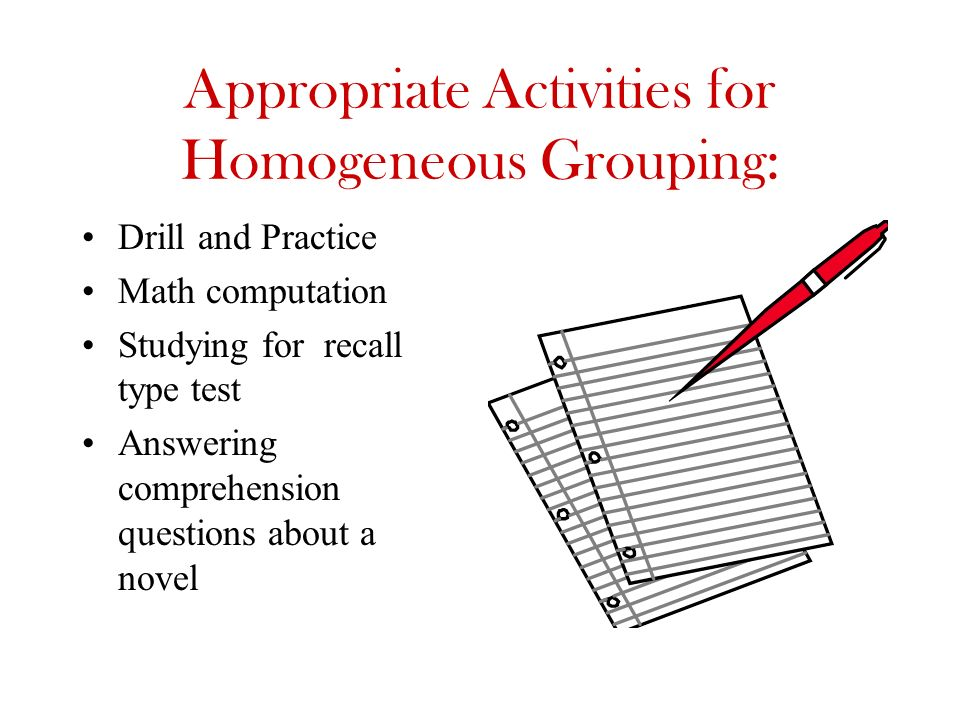 Appropriate Activities for Homogeneous Grouping: Drill and Practice Math computation Studying for recall type test Answering comprehension questions a