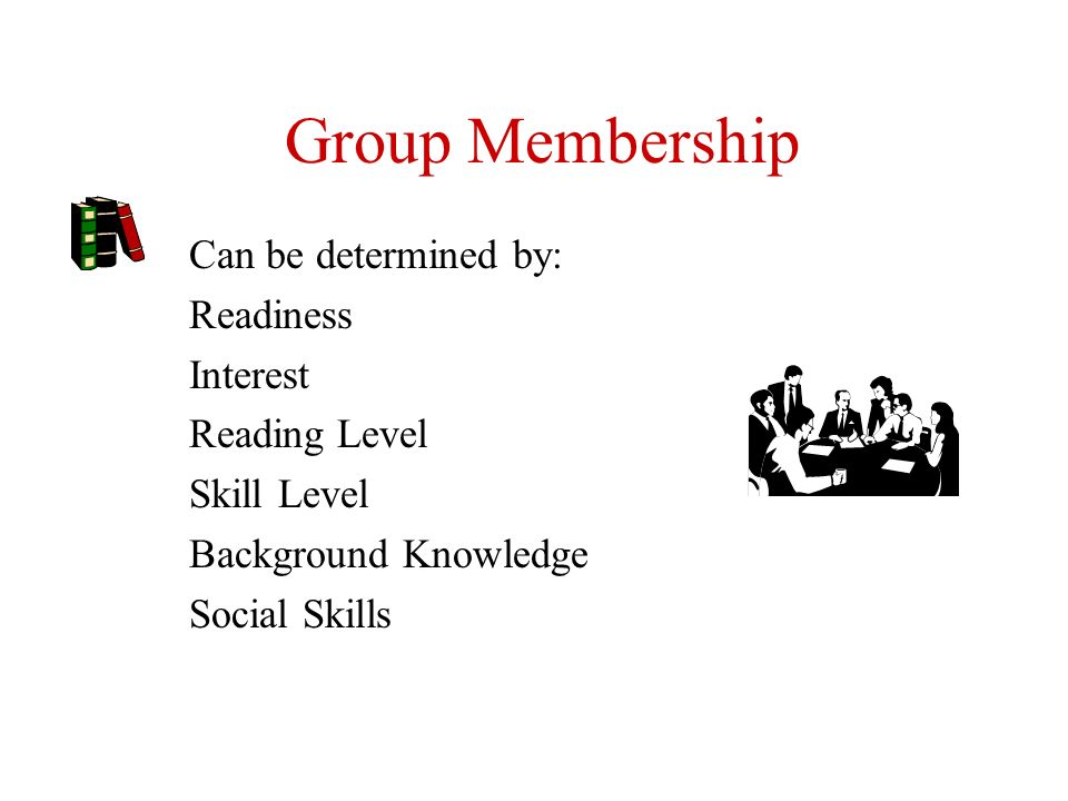 Group Membership Can be determined by: Readiness Interest Reading Level Skill Level Background Knowledge Social Skills