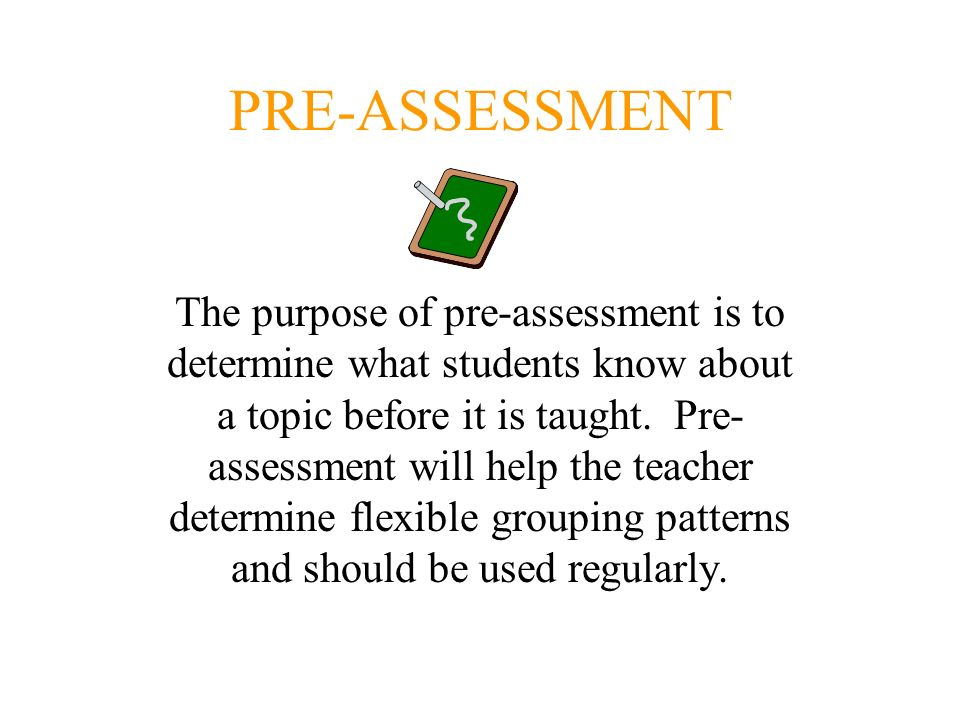 PRE-ASSESSMENT The purpose of pre-assessment is to determine what students know about a topic before it is taught. Pre- assessment will help the teach