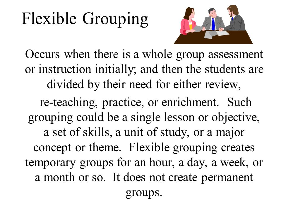 Schools will utilize flexible and varied grouping practices that enhance the opportunity to receive expanded, intensive, enriched and accelerated curricula at all instructional levels.