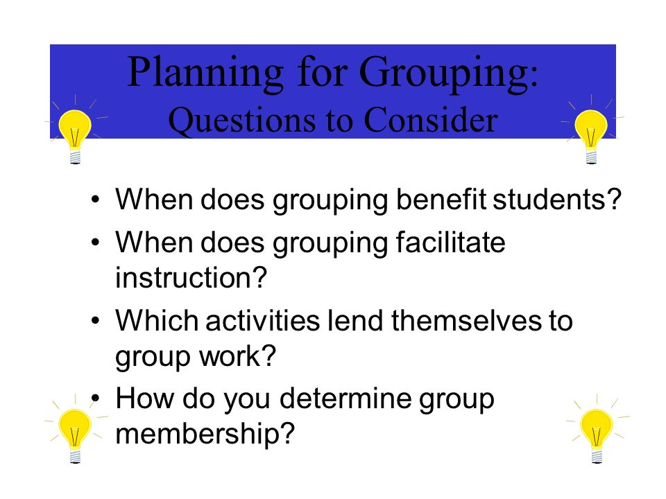 Planning for Grouping : Questions to Consider When does grouping benefit students? When does grouping facilitate instruction? Which activities lend th