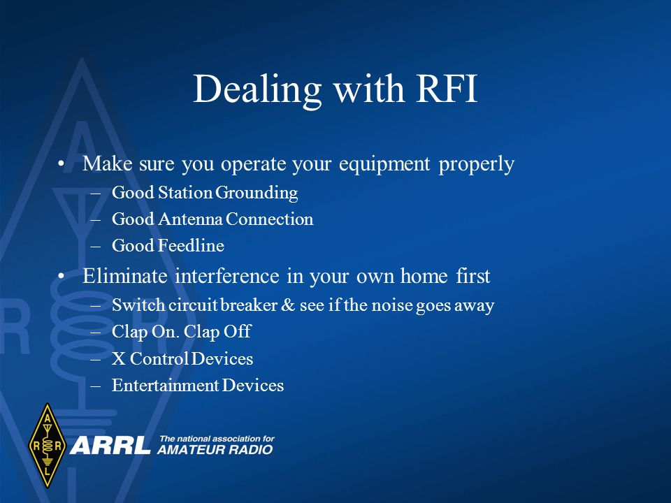 Dealing with RFI Make sure you operate your equipment properly –Good Station Grounding –Good Antenna Connection –Good Feedline Eliminate interference