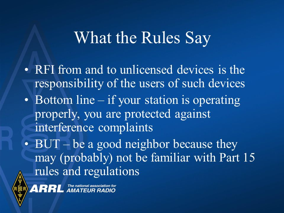 What the Rules Say RFI from and to unlicensed devices is the responsibility of the users of such devices Bottom line – if your station is operating pr