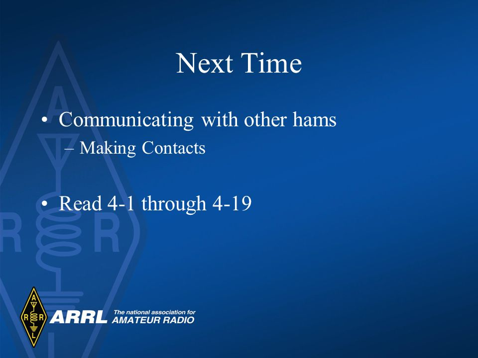 Next Time Communicating with other hams –Making Contacts Read 4-1 through 4-19