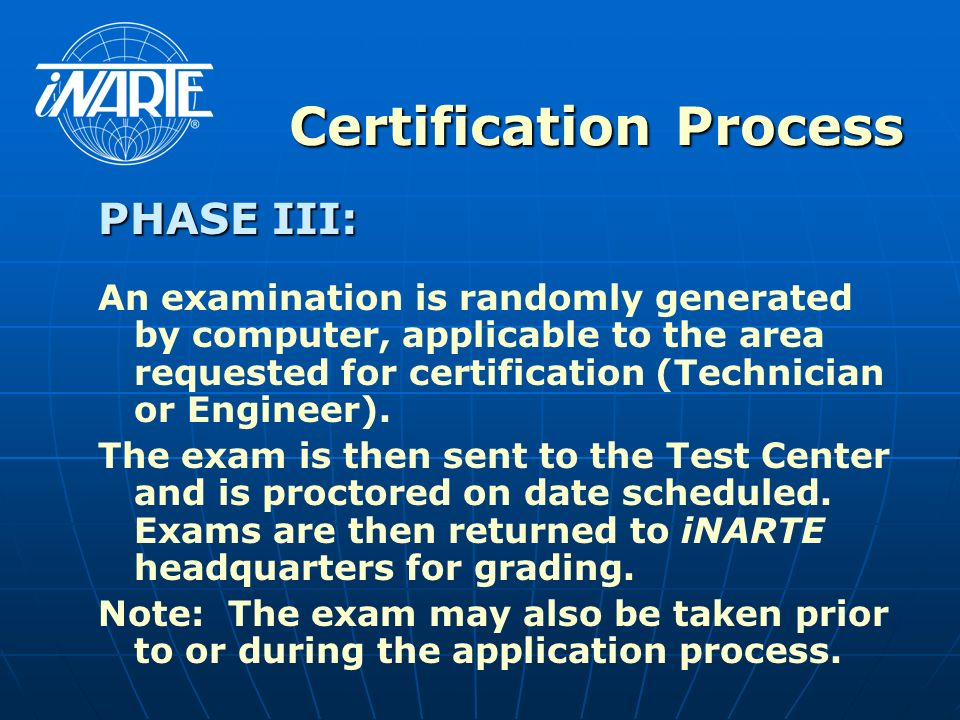 Certification Process PHASE III: An examination is randomly generated by computer, applicable to the area requested for certification (Technician or Engineer).