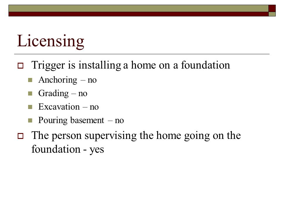 Licensing Trigger is installing a home on a foundation Anchoring – no Grading – no Excavation – no Pouring basement – no The person supervising the ho