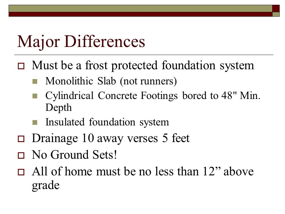 Major Differences Must be a frost protected foundation system Monolithic Slab (not runners) Cylindrical Concrete Footings bored to 48