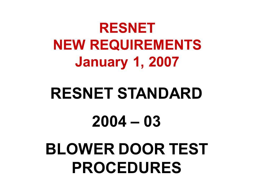 RESNET STANDARD 2004 – 03 BLOWER DOOR TEST PROCEDURES RESNET NEW REQUIREMENTS January 1, 2007