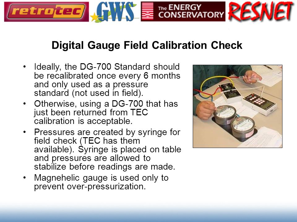 Digital Gauge Field Calibration Check Ideally, the DG-700 Standard should be recalibrated once every 6 months and only used as a pressure standard (no