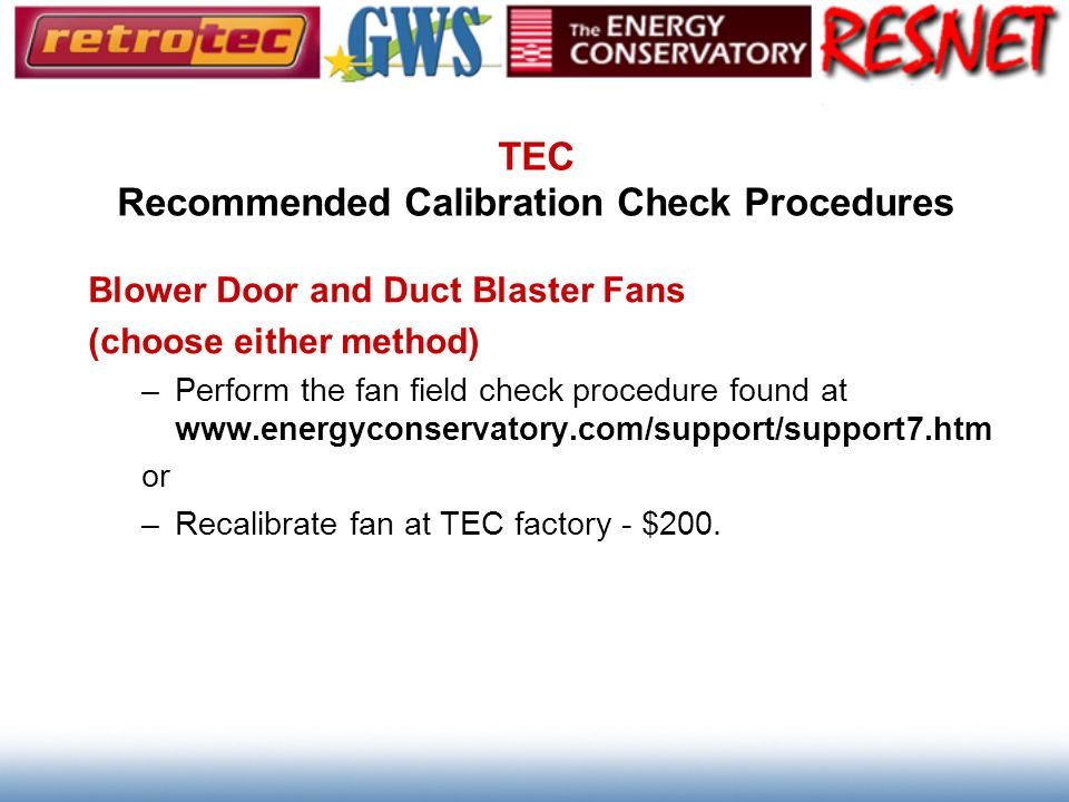 TEC Recommended Calibration Check Procedures Blower Door and Duct Blaster Fans (choose either method) –Perform the fan field check procedure found at
