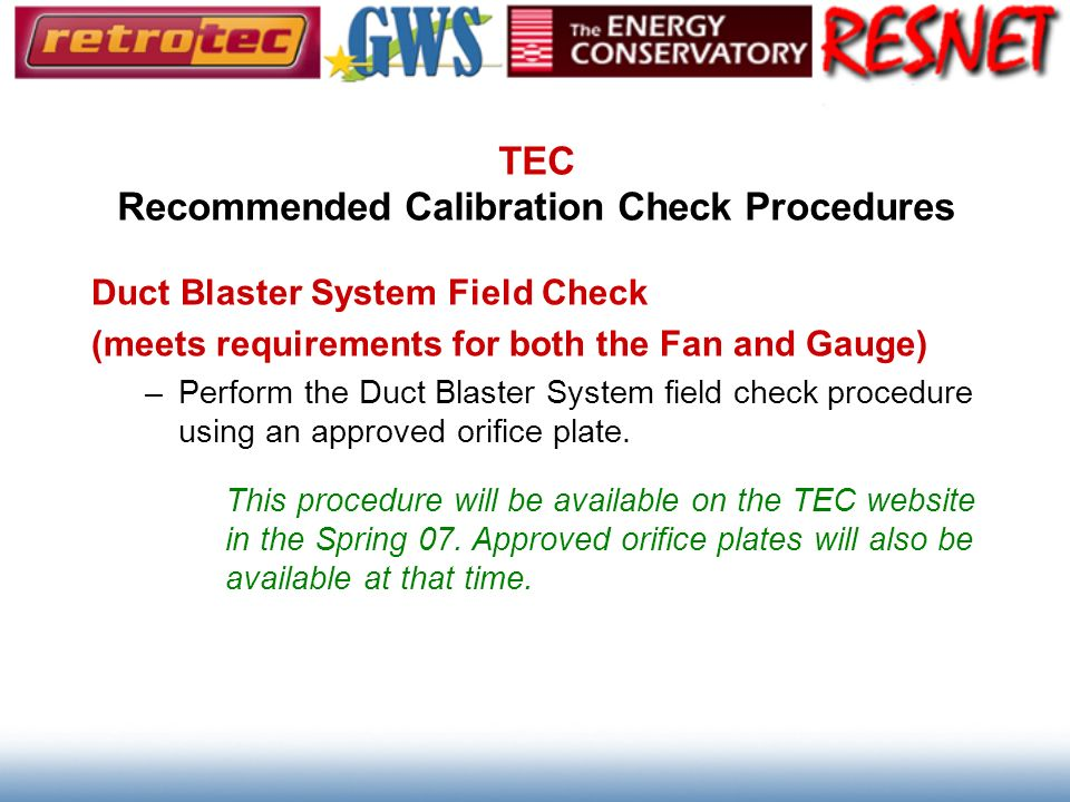 TEC Recommended Calibration Check Procedures Duct Blaster System Field Check (meets requirements for both the Fan and Gauge) –Perform the Duct Blaster