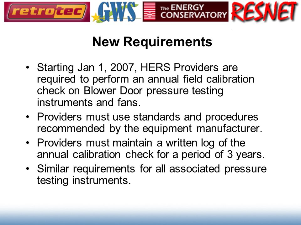 New Requirements Starting Jan 1, 2007, HERS Providers are required to perform an annual field calibration check on Blower Door pressure testing instru