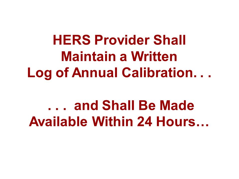 HERS Provider Shall Maintain a Written Log of Annual Calibration...... and Shall Be Made Available Within 24 Hours…