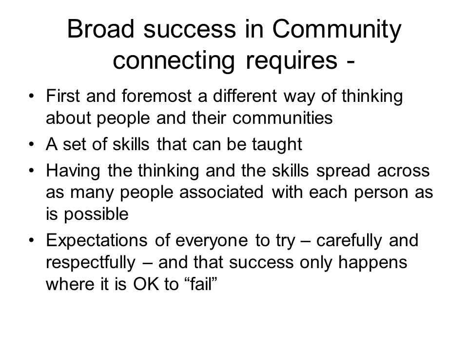 Broad success in Community connecting requires - First and foremost a different way of thinking about people and their communities A set of skills that can be taught Having the thinking and the skills spread across as many people associated with each person as is possible Expectations of everyone to try – carefully and respectfully – and that success only happens where it is OK to fail