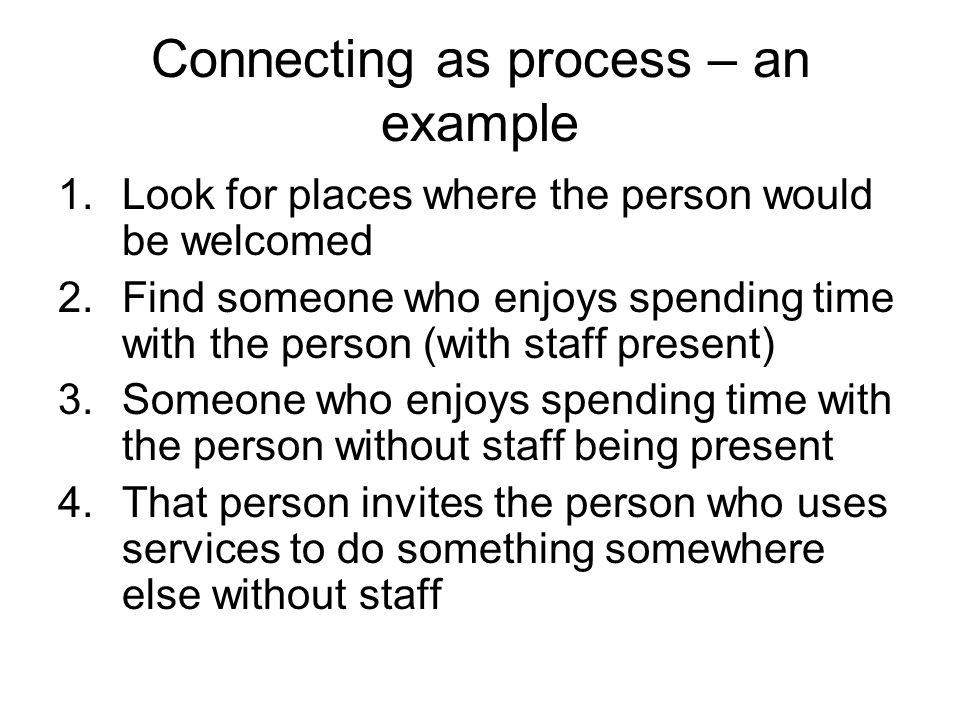 Connecting as process – an example 1.Look for places where the person would be welcomed 2.Find someone who enjoys spending time with the person (with staff present) 3.Someone who enjoys spending time with the person without staff being present 4.That person invites the person who uses services to do something somewhere else without staff