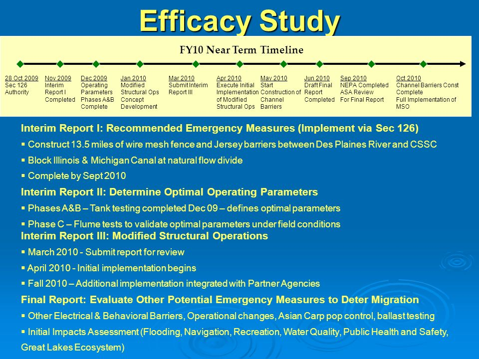Final Report: Evaluate Other Potential Emergency Measures to Deter Migration Other Electrical & Behavioral Barriers, Operational changes, Asian Carp pop control, ballast testing Initial Impacts Assessment (Flooding, Navigation, Recreation, Water Quality, Public Health and Safety, Great Lakes Ecosystem) Efficacy Study FY10 Near Term Timeline Nov 2009 Interim Report I Completed Mar 2010 Submit Interim Report III Jan 2010 Modified Structural Ops Concept Development Jun 2010 Draft Final Report Completed Sep 2010 NEPA Completed ASA Review For Final Report Interim Report III: Modified Structural Operations March 2010 - Submit report for review April 2010 - Initial implementation begins Fall 2010 – Additional implementation integrated with Partner Agencies Interim Report II: Determine Optimal Operating Parameters Phases A&B – Tank testing completed Dec 09 – defines optimal parameters Phase C – Flume tests to validate optimal parameters under field conditions Interim Report I: Recommended Emergency Measures (Implement via Sec 126) Construct 13.5 miles of wire mesh fence and Jersey barriers between Des Plaines River and CSSC Block Illinois & Michigan Canal at natural flow divide Complete by Sept 2010 28 Oct 2009 Sec 126 Authority Dec 2009 Operating Parameters Phases A&B Complete Apr 2010 Execute Initial Implementation of Modified Structural Ops May 2010 Start Construction of Channel Barriers Oct 2010 Channel Barriers Const Complete Full Implementation of MSO