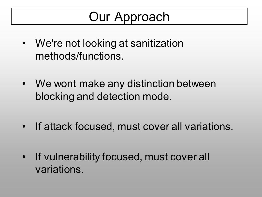 We're not looking at sanitization methods/functions. We wont make any distinction between blocking and detection mode. If attack focused, must cover a