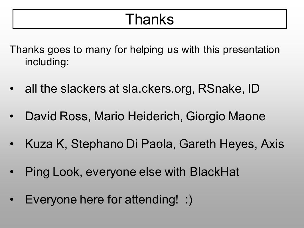 Thanks goes to many for helping us with this presentation including: all the slackers at sla.ckers.org, RSnake, ID David Ross, Mario Heiderich, Giorgi