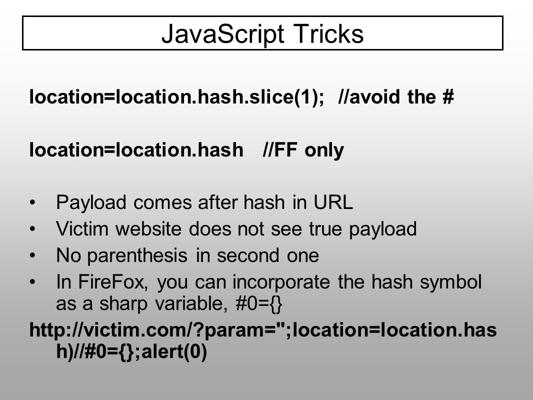 location=location.hash.slice(1); //avoid the # location=location.hash //FF only Payload comes after hash in URL Victim website does not see true paylo