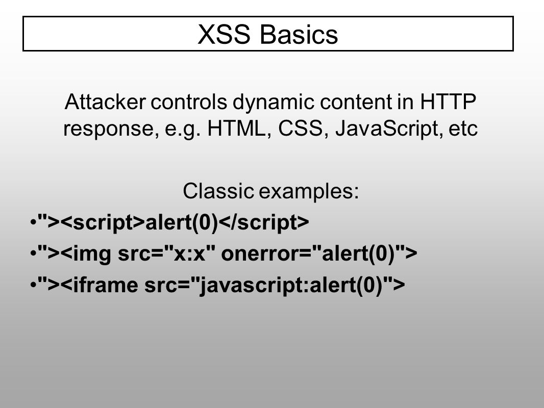 XSS Basics Attacker controls dynamic content in HTTP response, e.g. HTML, CSS, JavaScript, etc Classic examples: