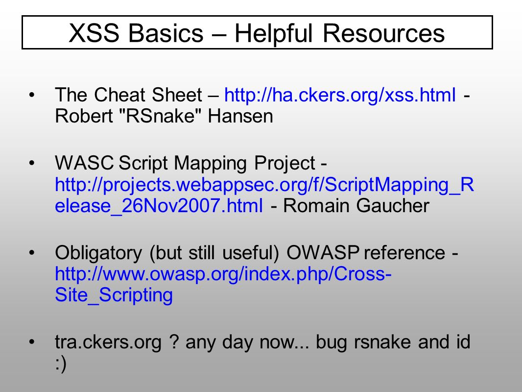 The Cheat Sheet – http://ha.ckers.org/xss.html - Robert