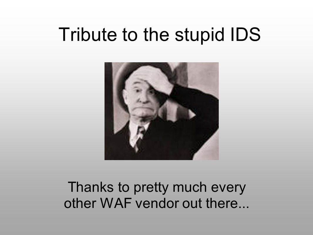 Tribute to the stupid IDS Thanks to pretty much every other WAF vendor out there...