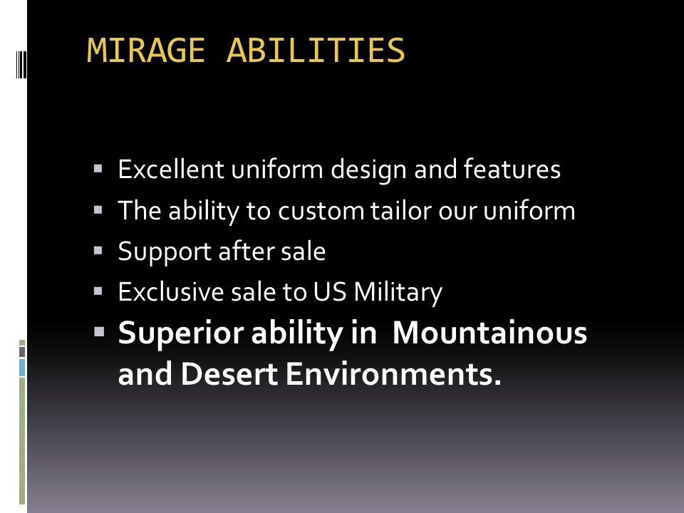 MIRAGE ABILITIES Excellent uniform design and features The ability to custom tailor our uniform Support after sale Exclusive sale to US Military Super