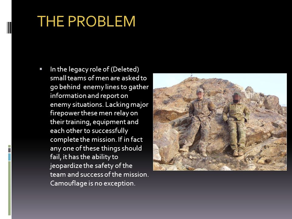 THE PROBLEM In the legacy role of (Deleted) small teams of men are asked to go behind enemy lines to gather information and report on enemy situations