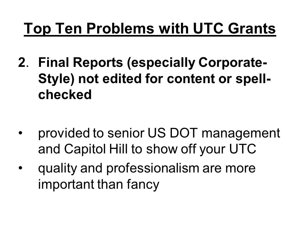 Top Ten Problems with UTC Grants 2.Final Reports (especially Corporate- Style) not edited for content or spell- checked provided to senior US DOT management and Capitol Hill to show off your UTC quality and professionalism are more important than fancy