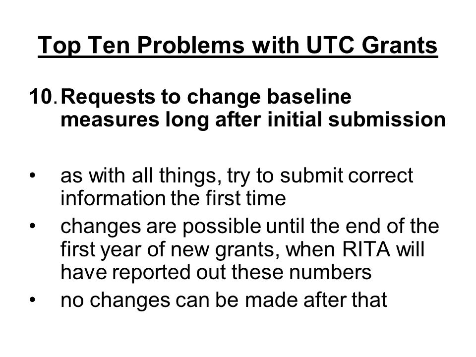 Top Ten Problems with UTC Grants 10.Requests to change baseline measures long after initial submission as with all things, try to submit correct information the first time changes are possible until the end of the first year of new grants, when RITA will have reported out these numbers no changes can be made after that