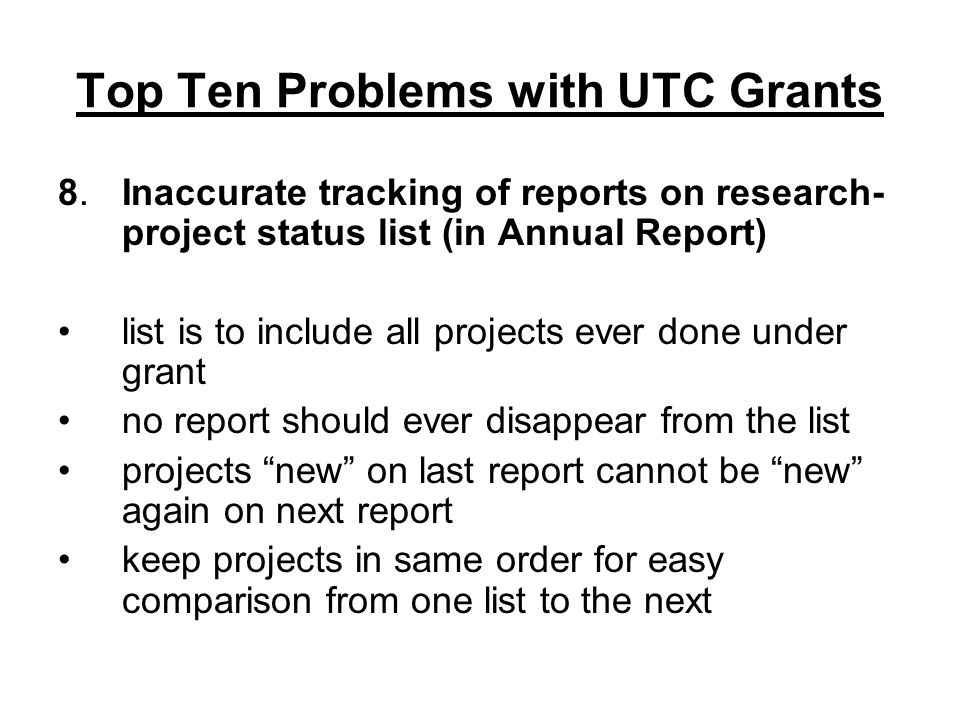 Top Ten Problems with UTC Grants 8.Inaccurate tracking of reports on research- project status list (in Annual Report) list is to include all projects