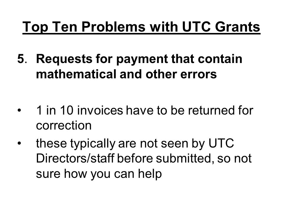 Top Ten Problems with UTC Grants 5.Requests for payment that contain mathematical and other errors 1 in 10 invoices have to be returned for correction