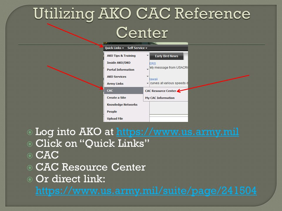 Log into AKO at https://www.us.army.milhttps://www.us.army.mil Click on Quick Links CAC CAC Resource Center Or direct link: https://www.us.army.mil/su